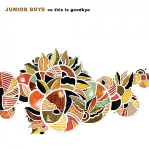 #92 Junior Boys – So This Is Goodbye (2006)